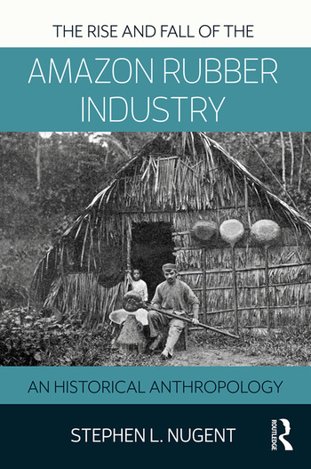 The Rise and Fall of the Amazon Rubber Industry An Historical Anthropology book cover