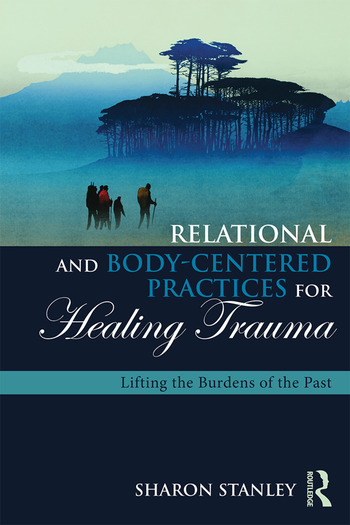 Relational and Body-Centered Practices for Healing Trauma Lifting the Burdens of the Past book cover