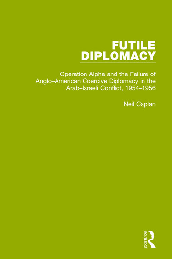 Futile Diplomacy, Volume 4 Operation Alpha and the Failure of Anglo-American Coercive Diplomacy in the Arab-Israeli Conflict, 1954-1956 book cover