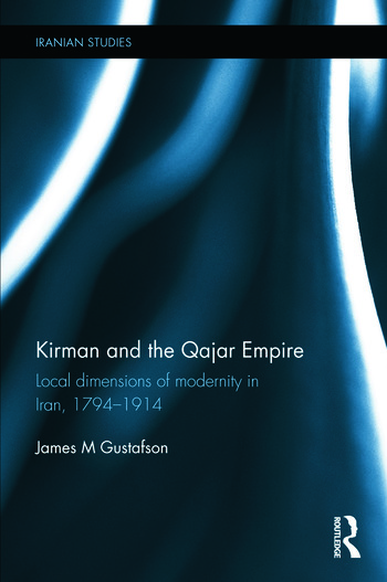 Kirman and the Qajar Empire Local Dimensions of Modernity in Iran, 1794-1914 book cover