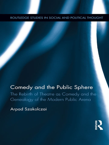 Comedy and the Public Sphere The Rebirth of Theatre as Comedy and the Genealogy of the Modern Public Arena book cover