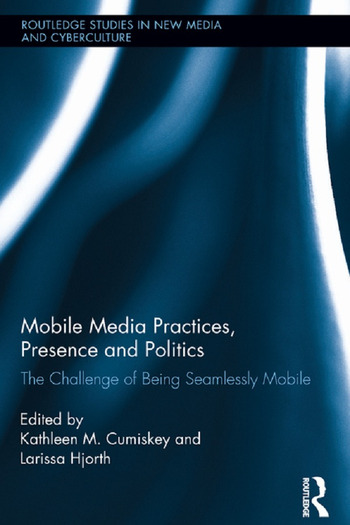 Mobile Media Practices, Presence and Politics The Challenge of Being Seamlessly Mobile book cover