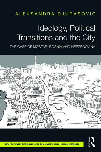 Ideology, Political Transitions and the City The Case of Mostar, Bosnia and Herzegovina book cover