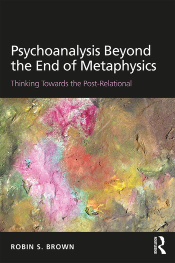 Psychoanalysis Beyond the End of Metaphysics Thinking Towards the Post-Relational book cover