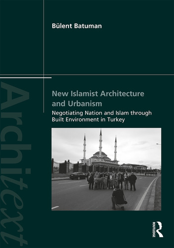 New Islamist Architecture and Urbanism Negotiating Nation and Islam through Built Environment in Turkey book cover