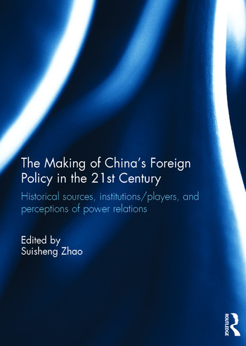 The Making of China's Foreign Policy in the 21st century Historical Sources, Institutions/Players, and Perceptions of Power Relations book cover
