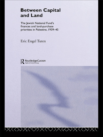 Between Capital and Land The Jewish National Fund's Finances and Land-Purchase Priorities in Palestine, 1939-1945 book cover
