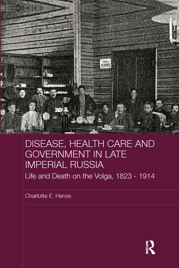 Disease, Health Care and Government in Late Imperial Russia Life and Death on the Volga, 1823-1914 book cover
