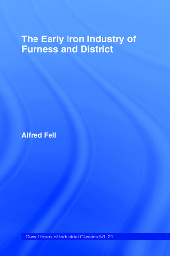 The Early Iron Industry of Furness and Districts An Historical and Descriptive Account from Earliest Times to the End of the Eighteenth Century with an Account of the Furness Ironmasters in Scotland 1726-1800 book cover