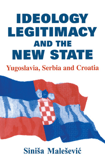 Ideology, Legitimacy and the New State Yugoslavia, Serbia and Croatia book cover