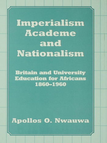 Imperialism, Academe and Nationalism Britain and University Education for Africans 1860-1960 book cover