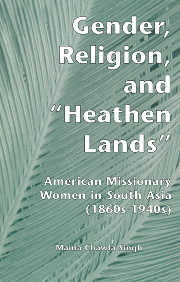 Gender, Religion, and the Heathen Lands American Missionary Women in South Asia, 1860s-1940s book cover