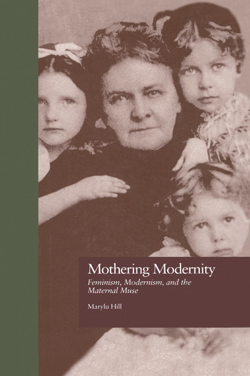 Mothering Modernity Feminism, Modernism, and the Maternal Muse book cover