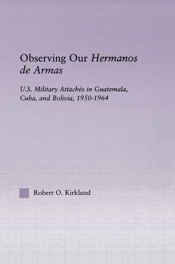Observing our Hermanos de Armas U.S. Military Attaches in Guatemala, Cuba and Bolivia, 1950-1964 book cover