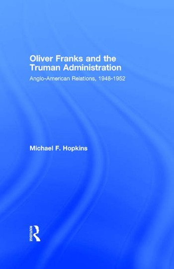 Oliver Franks and the Truman Administration Anglo-American Relations, 1948-1952 book cover