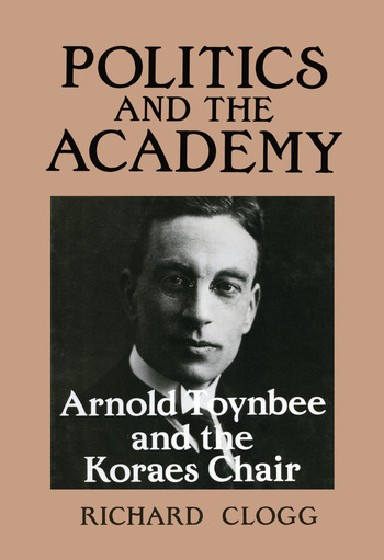 Politics and the Academy Arnold Toynbee and the Koraes Chair book cover