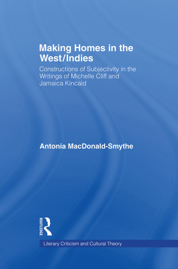 Making Homes in the West/Indies Constructions of Subjectivity in the Writings of Michelle Cliff and Jamaica Kincaid book cover