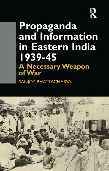 Propaganda and Information in Eastern India 1939-45 A Necessary Weapon of War book cover