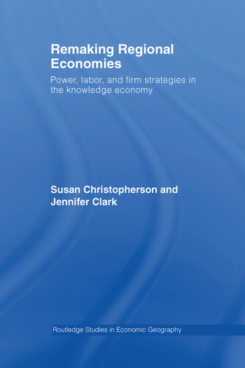 Remaking Regional Economies Power, Labor, and Firm Strategies in the Knowledge Economy book cover