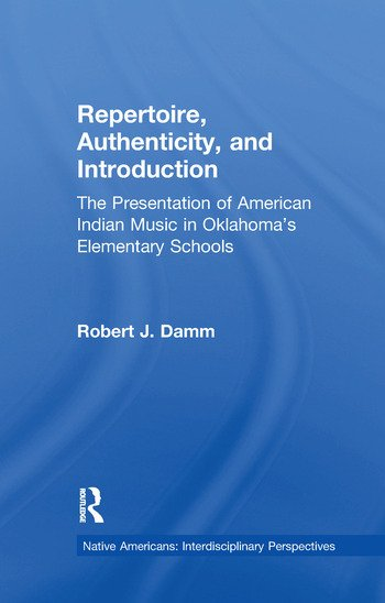 Repertoire, Authenticity and Introduction The Presentation of American Indian Music in Oklahoma's Elementary Schools book cover
