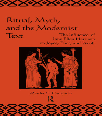 Ritual, Myth and the Modernist Text The Influence of Jane Ellen Harrison on Joyce, Eliot and Woolf book cover