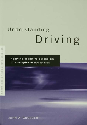 Understanding Driving Applying Cognitive Psychology to a Complex Everyday Task book cover
