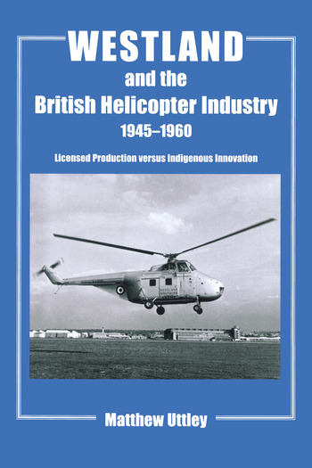 Westland and the British Helicopter Industry, 1945-1960 Licensed Production versus Indigenous Innovation book cover