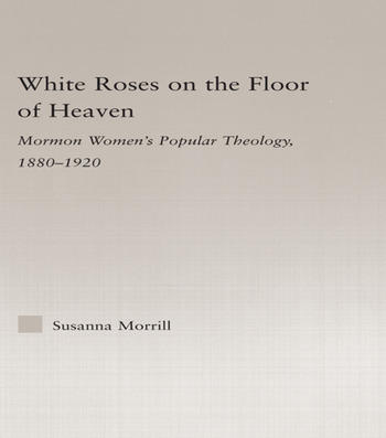 White Roses on the Floor of Heaven Nature and Flower Imagery in Latter-Day Saints Women's Literature, 1880-1920 book cover