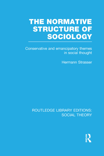 The Normative Structure of Sociology Conservative and Emancipatory Themes in Social Thought book cover