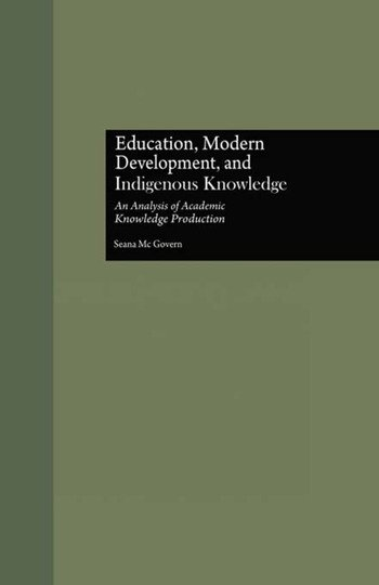 Education, Modern Development, and Indigenous Knowledge An Analysis of Academic Knowledge Production book cover