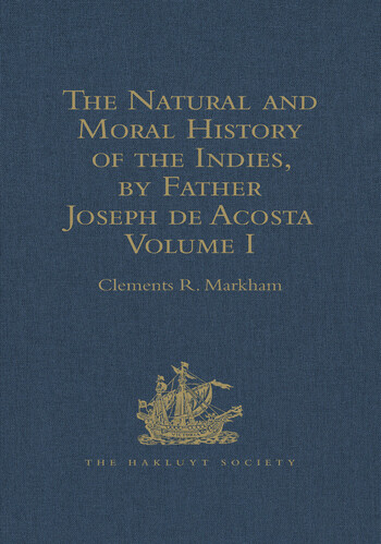 The Natural and Moral History of the Indies, by Father Joseph de Acosta Reprinted from the English Translated Edition of Edward Grimeston, 1604 Volume I: The Natural History (Books I, II, III and IV) book cover