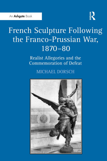French Sculpture Following the Franco-Prussian War, 1870–80 Realist Allegories and the Commemoration of Defeat book cover