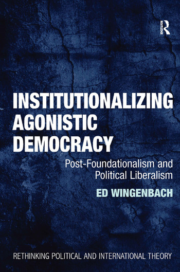 Institutionalizing Agonistic Democracy Post-Foundationalism and Political Liberalism book cover