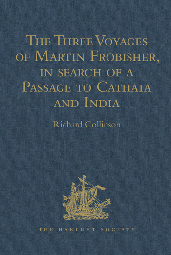 The Three Voyages of Martin Frobisher, in search of a Passage to Cathaia and India by the North-West, A.D. 1576-8 Reprinted from the First Edition of Hakluyt's Voyages, with Selections from Manuscript Documents in the British Museum and State Paper Office book cover