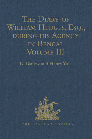 The Diary of William Hedges, Esq. (afterwards Sir William Hedges), during his Agency in Bengal Volume III As well as on his Voyage Out and Return Overland (1681-1687) book cover