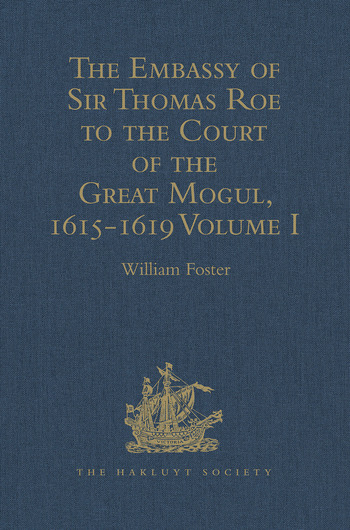 The Embassy of Sir Thomas Roe to the Court of the Great Mogul, 1615-1619 As Narrated in his Journal and Correspondence. Volume I book cover
