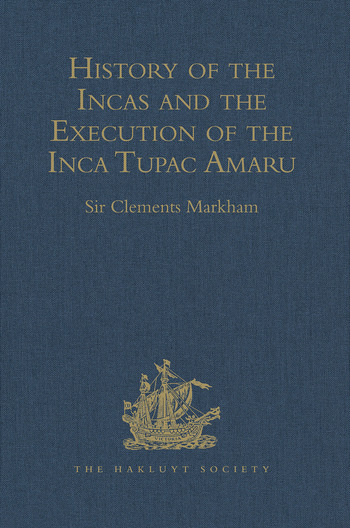 History of the Incas, by Pedro Sarmiento de Gamboa, and the Execution of the Inca Tupac Amaru, by Captain Baltasar de Ocampo With a Supplement: A Narrative of the Vice-Regal Embassy to Vilcabamba, 1571, and of the Execution of the Inca Tupac Amaru, December 1571, by Friar Gabriel de Oviedo, of Cuzco. 1573 book cover