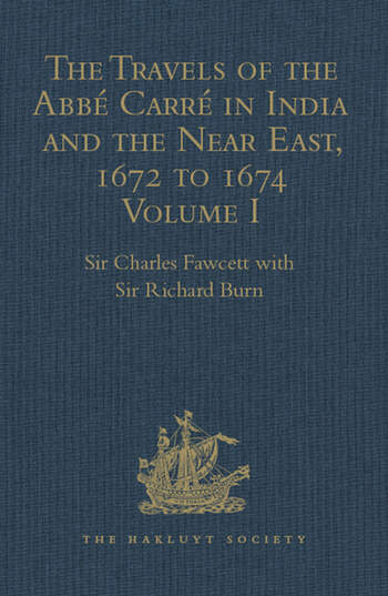 The Travels of the Abbé Carré in India and the Near East, 1672 to 1674 Volume I. From France through Syria, Iraq and the Persian Gulf to Surat, Goa, and Bijapur, with an account of his grave illness book cover