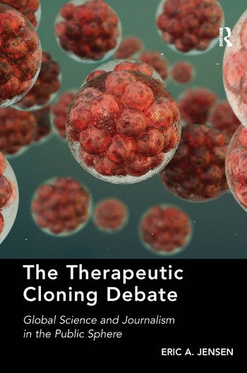 The Therapeutic Cloning Debate Global Science and Journalism in the Public Sphere book cover