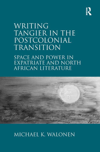 Writing Tangier in the Postcolonial Transition Space and Power in Expatriate and North African Literature book cover