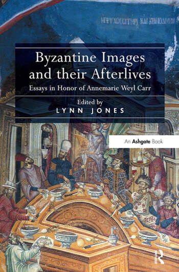 Byzantine Images and their Afterlives Essays in Honor of Annemarie Weyl Carr book cover