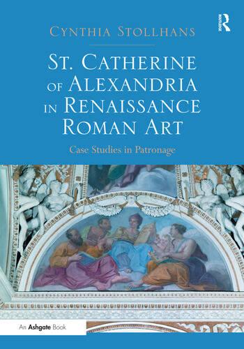 St. Catherine of Alexandria in Renaissance Roman Art Case Studies in Patronage book cover