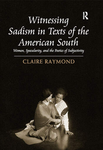 Witnessing Sadism in Texts of the American South Women, Specularity, and the Poetics of Subjectivity book cover