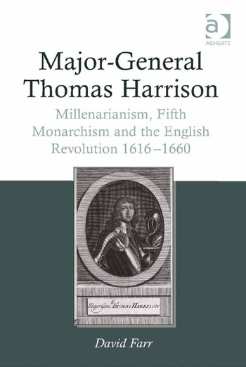Major-General Thomas Harrison Millenarianism, Fifth Monarchism and the English Revolution 1616-1660 book cover