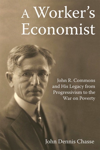 A Worker's Economist John R. Commons and His Legacy from Progressivism to the War on Poverty book cover