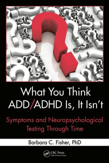 What You Think ADD/ADHD Is, It Isn't Symptoms and Neuropsychological Testing Through Time book cover