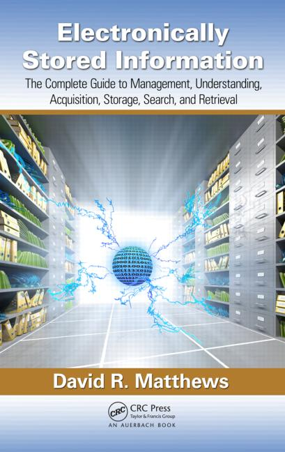 Electronically Stored Information The Complete Guide to Management, Understanding, Acquisition, Storage, Search, and Retrieval book cover