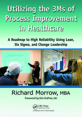 Utilizing the 3Ms of Process Improvement in Healthcare A Roadmap to High Reliability Using Lean, Six Sigma, and Change Leadership book cover