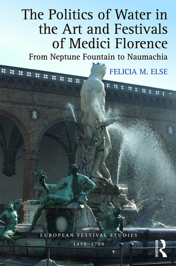 The Politics of Water in the Art and Festivals of Medici Florence From Neptune Fountain to Naumachia book cover