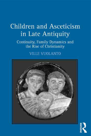 Children and Asceticism in Late Antiquity Continuity, Family Dynamics and the Rise of Christianity book cover